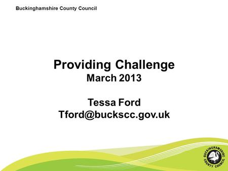 Buckinghamshire County Council Providing Challenge March 2013 Tessa Ford