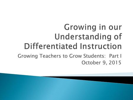 Growing Teachers to Grow Students: Part I October 9, 2015.