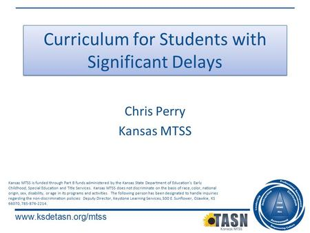 Www.ksdetasn.org/mtss Curriculum for Students with Significant Delays Chris Perry Kansas MTSS Kansas MTSS is funded through Part B funds administered by.