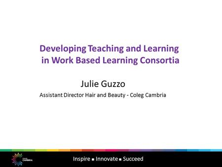 Developing Teaching and Learning in Work Based Learning Consortia Julie Guzzo Assistant Director Hair and Beauty - Coleg Cambria Inspire Innovate Succeed.