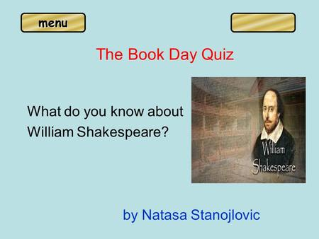 Menu The Book Day Quiz What do you know about William Shakespeare? by Natasa Stanojlovic.