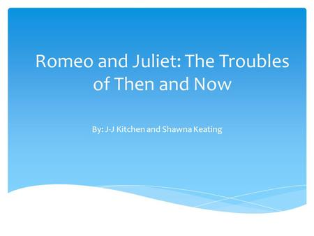 Romeo and Juliet: The Troubles of Then and Now By: J-J Kitchen and Shawna Keating.