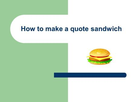 How to make a quote sandwich. A quote sandwich has 3 main parts 1. Context 2. Quote 3. Analysis.