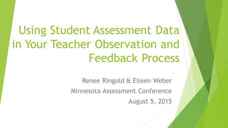 Using Student Assessment Data in Your Teacher Observation and Feedback Process Renee Ringold & Eileen Weber Minnesota Assessment Conference August 5, 2015.