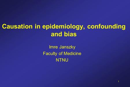1 Causation in epidemiology, confounding and bias Imre Janszky Faculty of Medicine NTNU.
