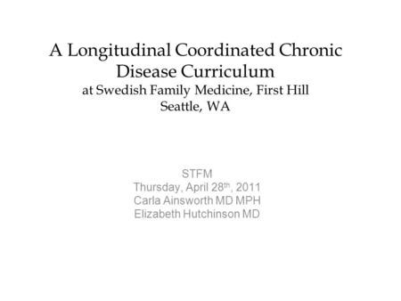 A Longitudinal Coordinated Chronic Disease Curriculum at Swedish Family Medicine, First Hill Seattle, WA STFM Thursday, April 28 th, 2011 Carla Ainsworth.