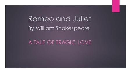 Romeo and Juliet By William Shakespeare A TALE OF TRAGIC LOVE.