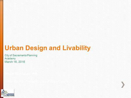 Urban Design and Livability Bruce Monighan AIA Urban Design Manager, City of Sacramento City of Sacramento Planning Academy March 16, 2016.