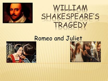 Romeo and Juliet.  Born on April 23, 1564 in Stratford – Upon – Avon in England  His formal education was stopped at the age of 13 due to family's financial.