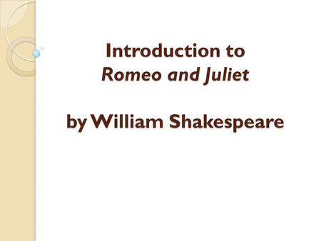 Introduction to Romeo and Juliet by William Shakespeare.
