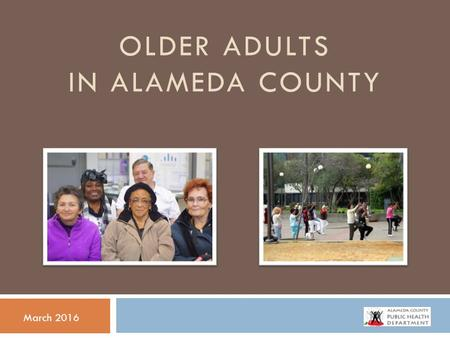 OLDER ADULTS IN ALAMEDA COUNTY March 2016. DEMOGRAPHICS & SOCIAL DETERMINANTS OF HEALTH.