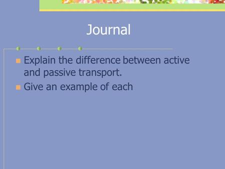 Journal Explain the difference between active and passive transport. Give an example of each.