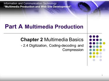 1 Part A Multimedia Production Chapter 2 Multimedia Basics - 2.4 Digitization, Coding-decoding and Compression Information and Communication Technology.