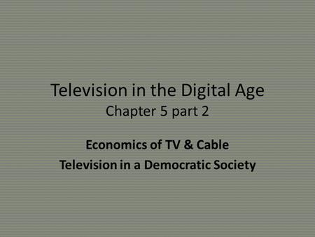 Television in the Digital Age Chapter 5 part 2 Economics of TV & Cable Television in a Democratic Society.
