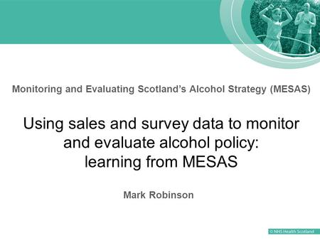 Monitoring and Evaluating Scotland's Alcohol Strategy (MESAS) Using sales and survey data to monitor and evaluate alcohol policy: learning from MESAS Mark.