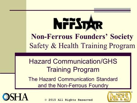Non-Ferrous Founders' Society Safety & Health Training Program Hazard Communication/GHS Training Program The Hazard Communication Standard and the Non-Ferrous.