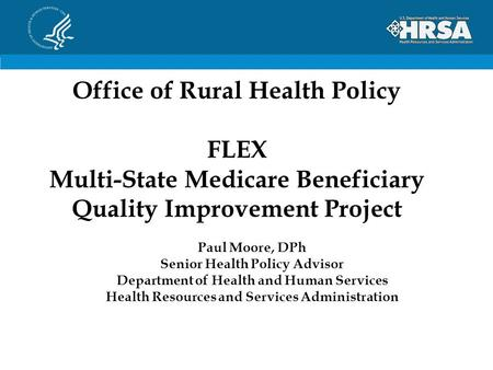 Office of Rural Health Policy FLEX Multi-State Medicare Beneficiary Quality Improvement Project Paul Moore, DPh Senior Health Policy Advisor Department.