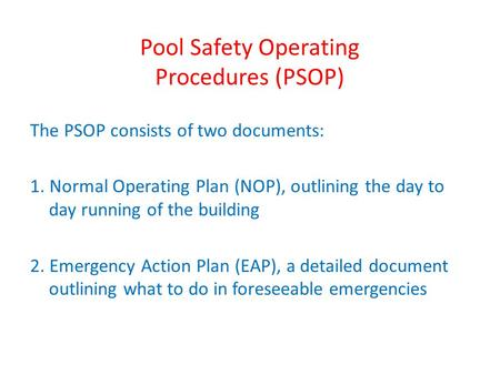 Pool Safety Operating Procedures (PSOP) The PSOP consists of two documents: 1. Normal Operating Plan (NOP), outlining the day to day running of the building.