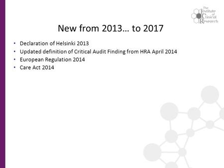 New from 2013… to 2017 Declaration of Helsinki 2013 Updated definition of Critical Audit Finding from HRA April 2014 European Regulation 2014 Care Act.