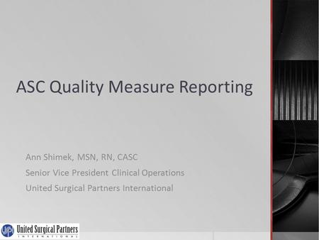 ASC Quality Measure Reporting Ann Shimek, MSN, RN, CASC Senior Vice President Clinical Operations United Surgical Partners International.