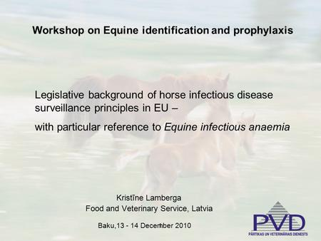 1 Kristīne Lamberga Food and Veterinary Service, Latvia Workshop on Equine identification and prophylaxis Legislative background of horse infectious disease.