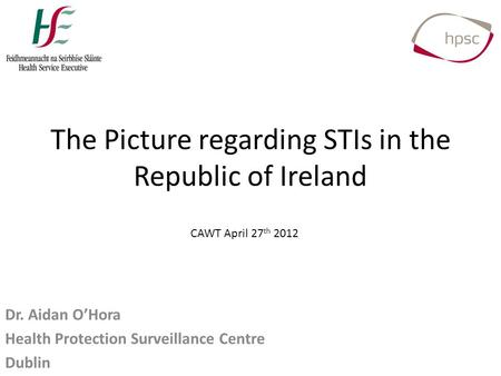 The Picture regarding STIs in the Republic of Ireland Dr. Aidan O'Hora Health Protection Surveillance Centre Dublin CAWT April 27 th 2012.