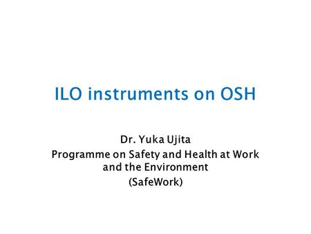 ILO instruments on OSH Dr. Yuka Ujita Programme on Safety and Health at Work and the Environment (SafeWork)