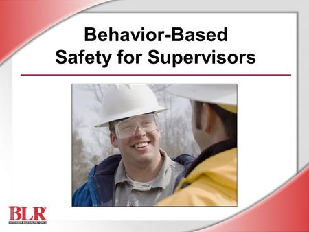 Behavior-Based Safety for Supervisors. © Business & Legal Reports, Inc. 0706 Session Objectives You will be able to: Understand how safety behavior is.