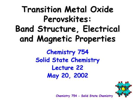 Transition Metal Oxide Perovskites: Band Structure, Electrical and Magnetic Properties Chemistry 754 Solid State Chemistry Lecture 22 May 20, 2002.