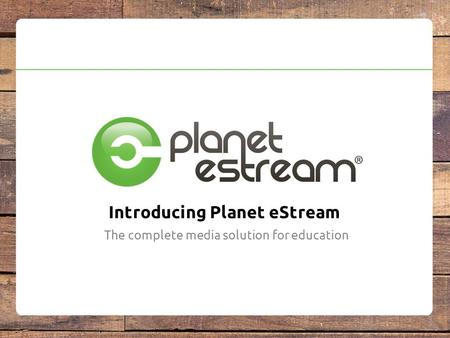 Introducing Planet eStream The complete media solution for education.