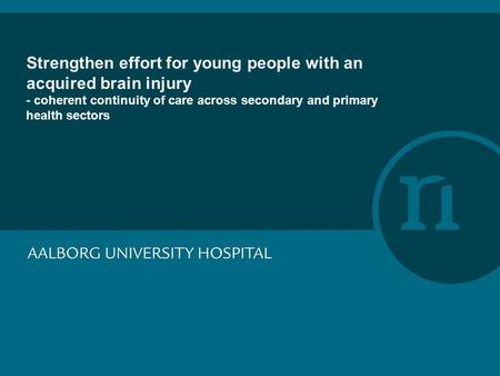 Strengthen effort for young people with an acquired brain injury - coherent continuity of care across secondary and primary health sectors.
