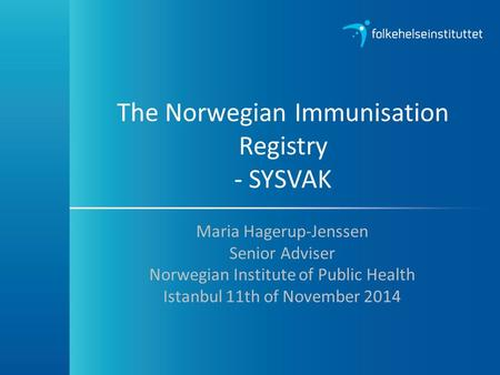 The Norwegian Immunisation Registry - SYSVAK Maria Hagerup-Jenssen Senior Adviser Norwegian Institute of Public Health Istanbul 11th of November 2014.