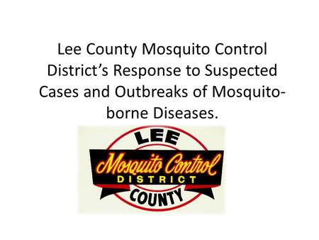 Lee County Mosquito Control District's Response to Suspected Cases and Outbreaks of Mosquito- borne Diseases.