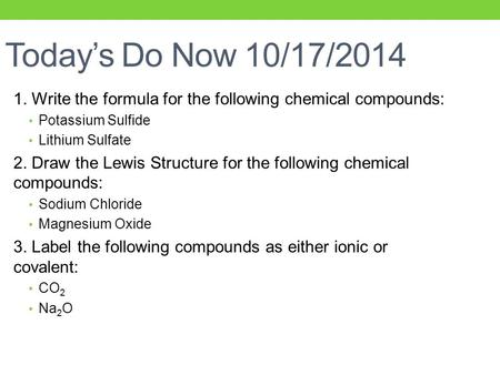 Today's Do Now 10/17/2014 1. Write the formula for the following chemical compounds: Potassium Sulfide Lithium Sulfate 2. Draw the Lewis Structure for.