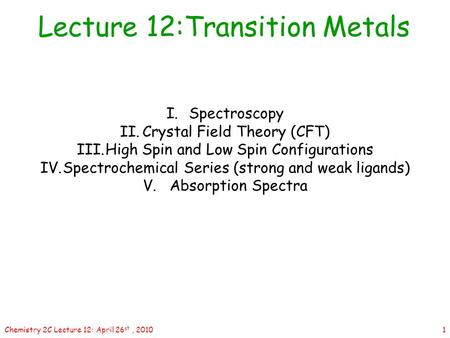 1Chemistry 2C Lecture 12: April 26 st, 2010 Lecture 12:Transition Metals I.Spectroscopy II.Crystal Field Theory (CFT) III.High Spin and Low Spin Configurations.