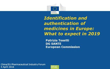 Health and Food Safety Identification and authentication of medicines in Europe: What to expect in 2019 Patrizia Tosetti DG SANTE European Commission China/EU.