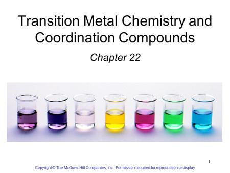 1 Transition Metal Chemistry and Coordination Compounds Chapter 22 Copyright © The McGraw-Hill Companies, Inc. Permission required for reproduction or.