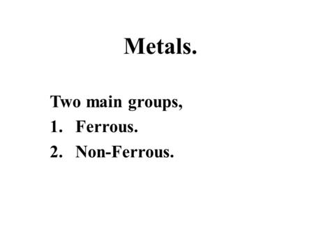 Two main groups, Ferrous. Non-Ferrous.