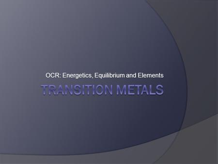 OCR: Energetics, Equilibrium and Elements. Physical Properties  A transition metal is a d block element that has a partially filled d-subshell of electrons.