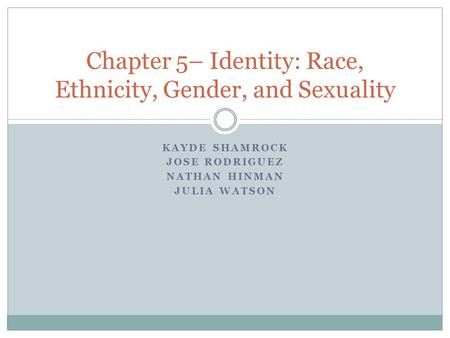 KAYDE SHAMROCK JOSE RODRIGUEZ NATHAN HINMAN JULIA WATSON Chapter 5– Identity: Race, Ethnicity, Gender, and Sexuality.