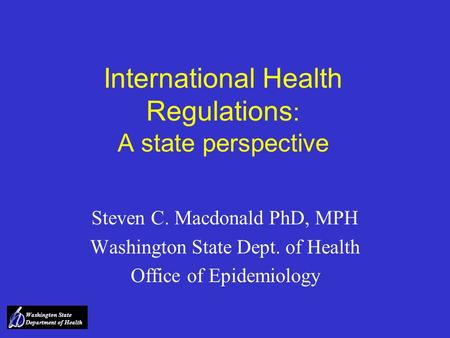 Washington State Department of Health International Health Regulations : A state perspective Steven C. Macdonald PhD, MPH Washington State Dept. of Health.