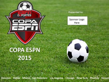 1 Houston Dallas Miami San Francisco Los Angeles Chicago New York Phoenix Denver COPA ESPN 2015 Presented to: Sponsor Logo Here.