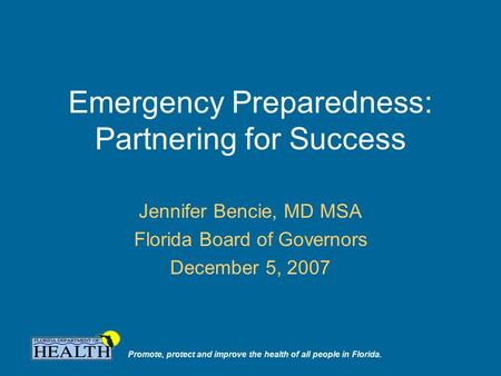 Promote, protect and improve the health of all people in Florida. Emergency Preparedness: Partnering for Success Jennifer Bencie, MD MSA Florida Board.