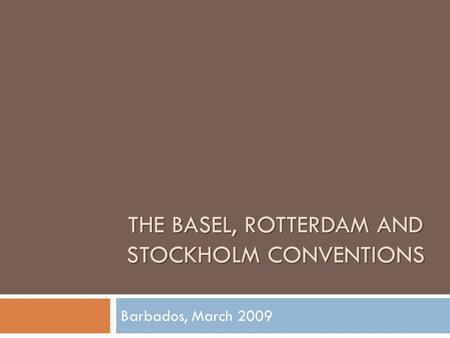 THE BASEL, ROTTERDAM AND STOCKHOLM CONVENTIONS Barbados, March 2009.