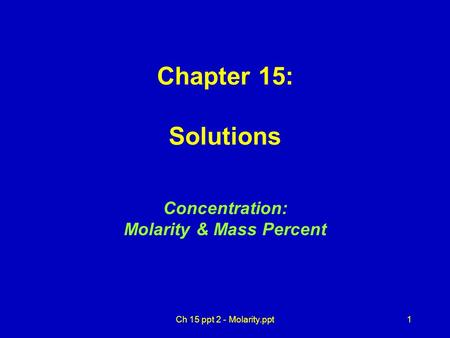 1 Chapter 15: Solutions Concentration: Molarity & Mass Percent Ch 15 ppt 2 - Molarity.ppt.