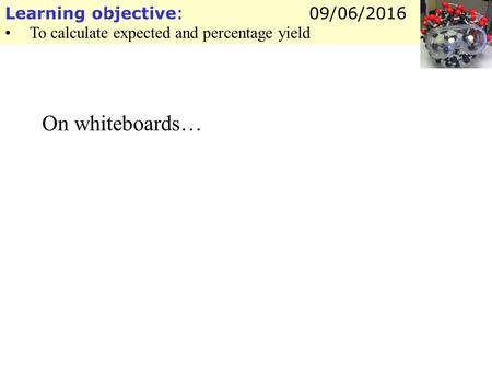Learning objective: To calculate expected and percentage yield 09/06/2016 On whiteboards…