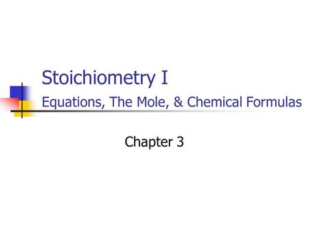 Stoichiometry I Equations, The Mole, & Chemical Formulas Chapter 3.