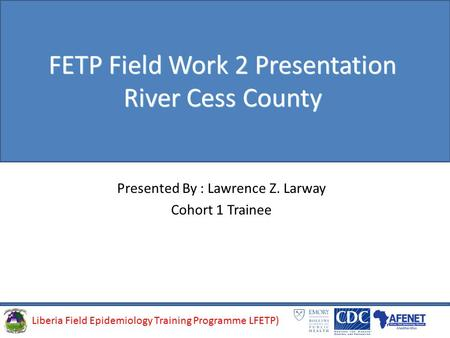Liberia Field Epidemiology Training Programme (LFETP)Liberia Field Epidemiology Training Programme LFETP) FETP Field Work 2 Presentation River Cess County.
