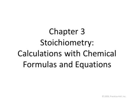 © 2009, Prentice-Hall, Inc. Chapter 3 Stoichiometry: Calculations with Chemical Formulas and Equations.