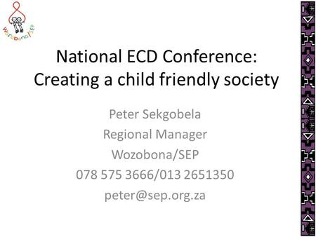 National ECD Conference: Creating a child friendly society Peter Sekgobela Regional Manager Wozobona/SEP 078 575 3666/013 2651350